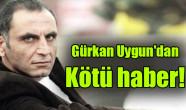 Gürkan Uygun'dan kötü haber